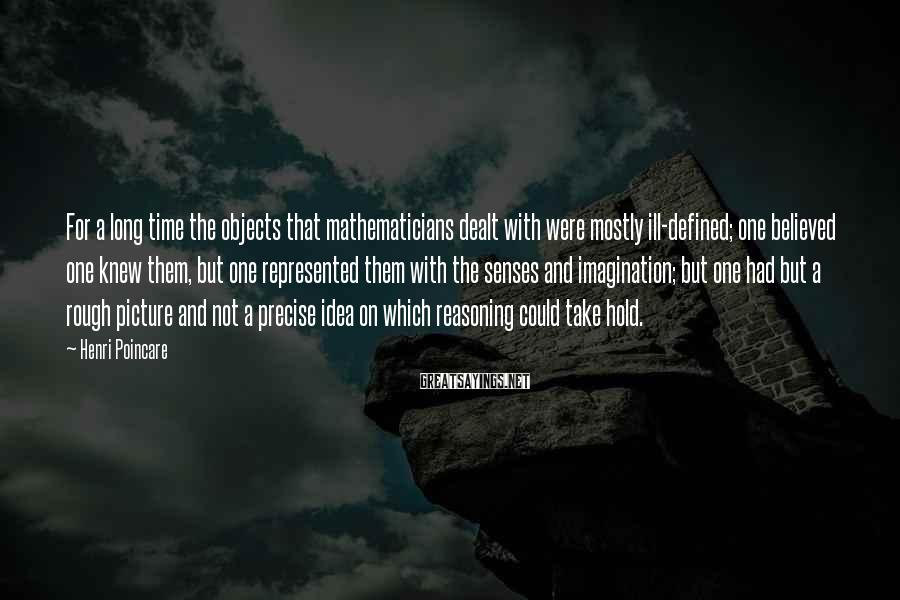 Henri Poincare Sayings: For a long time the objects that mathematicians dealt with were mostly ill-defined; one believed