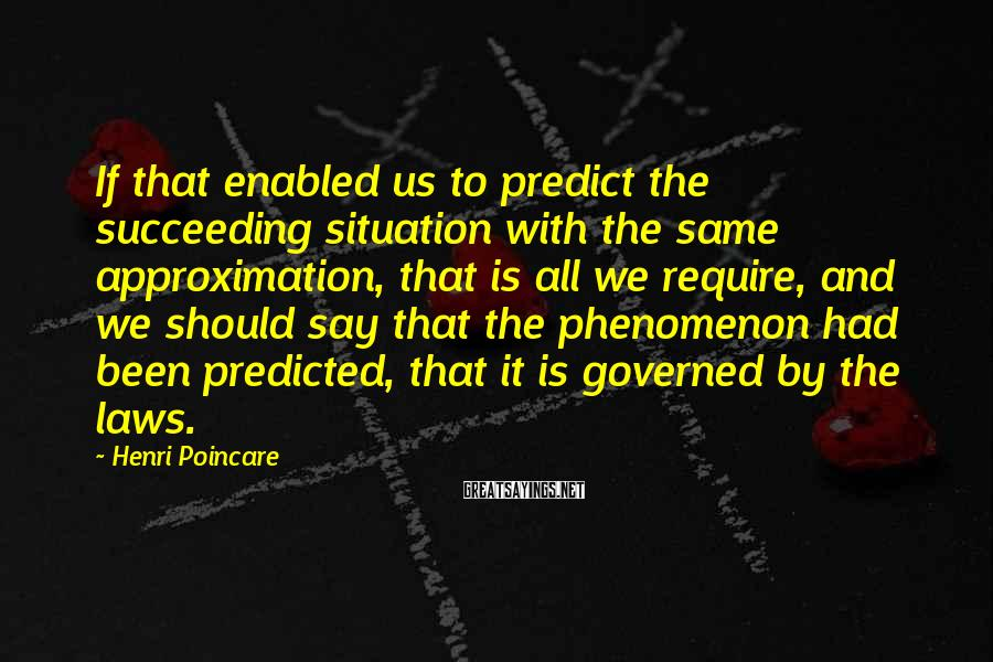 Henri Poincare Sayings: If that enabled us to predict the succeeding situation with the same approximation, that is