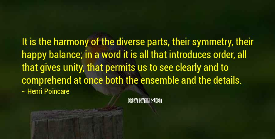 Henri Poincare Sayings: It is the harmony of the diverse parts, their symmetry, their happy balance; in a