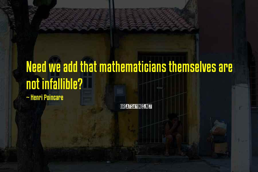 Henri Poincare Sayings: Need we add that mathematicians themselves are not infallible?