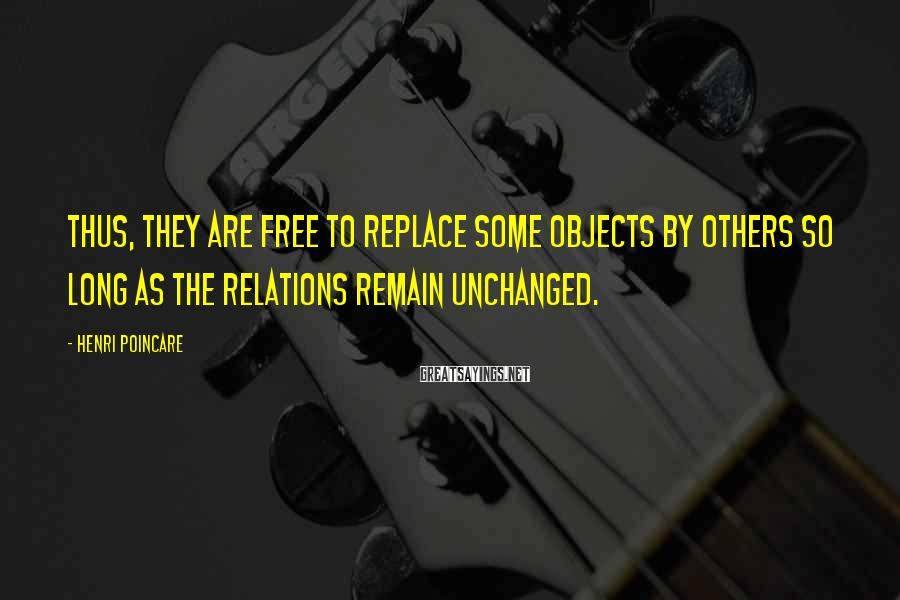 Henri Poincare Sayings: Thus, they are free to replace some objects by others so long as the relations