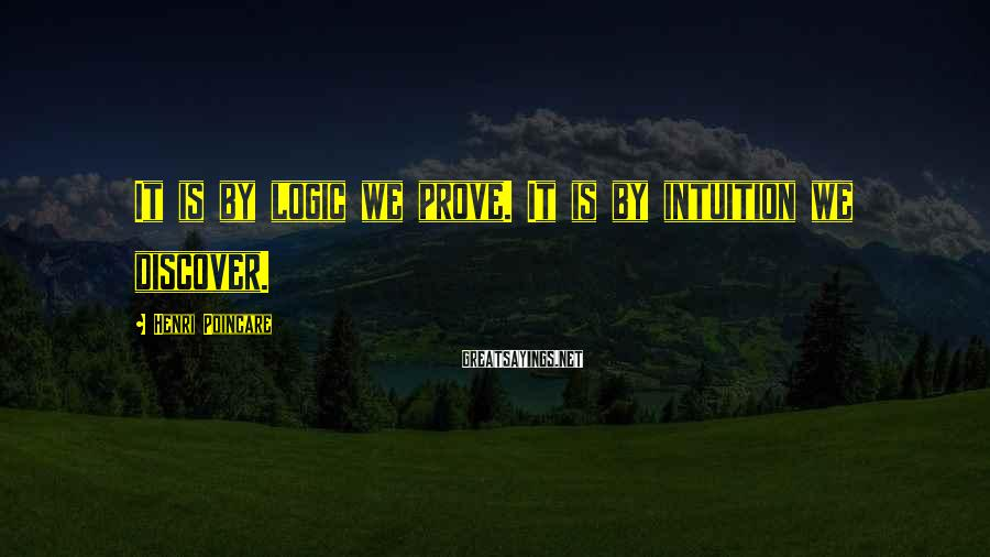 Henri Poincare Sayings: It is by logic we prove. It is by intuition we discover.
