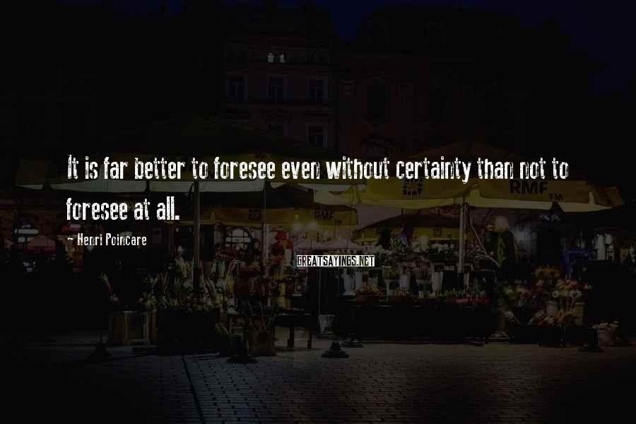 Henri Poincare Sayings: It is far better to foresee even without certainty than not to foresee at all.