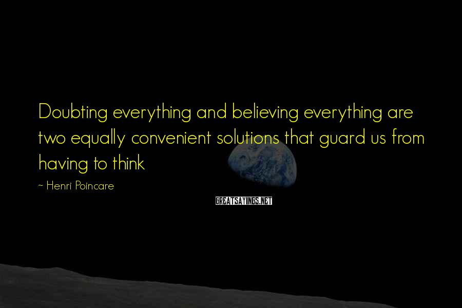 Henri Poincare Sayings: Doubting everything and believing everything are two equally convenient solutions that guard us from having