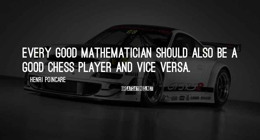 Henri Poincare Sayings: Every good mathematician should also be a good chess player and vice versa.