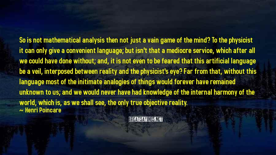 Henri Poincare Sayings: So is not mathematical analysis then not just a vain game of the mind? To