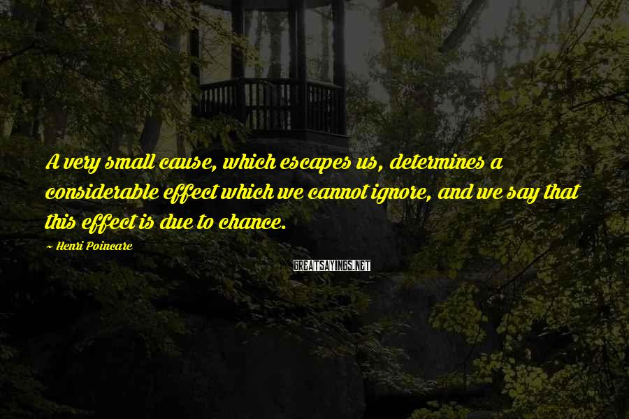 Henri Poincare Sayings: A very small cause, which escapes us, determines a considerable effect which we cannot ignore,