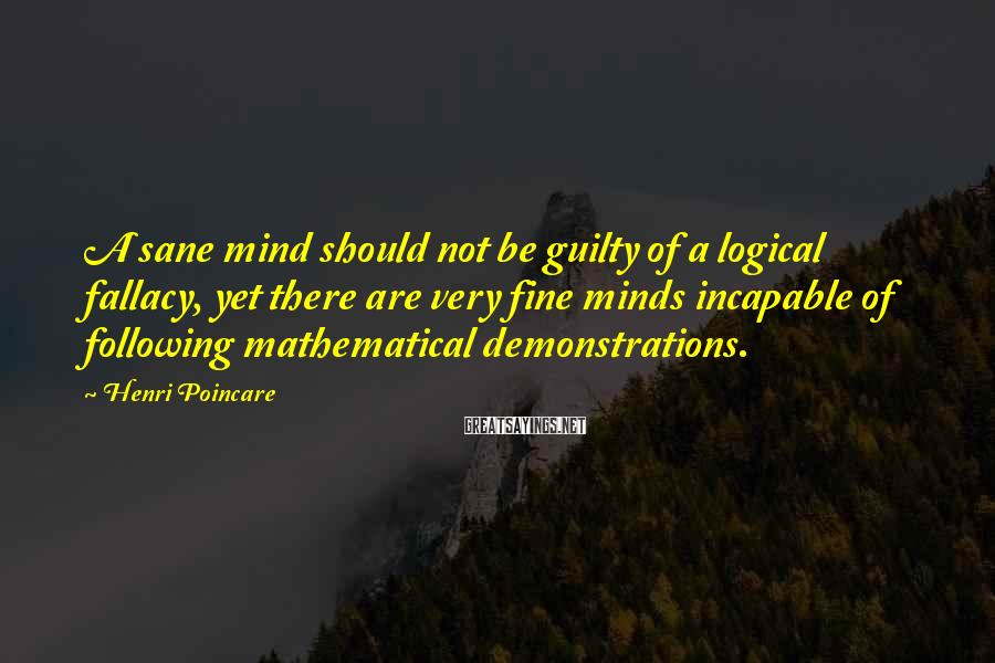 Henri Poincare Sayings: A sane mind should not be guilty of a logical fallacy, yet there are very