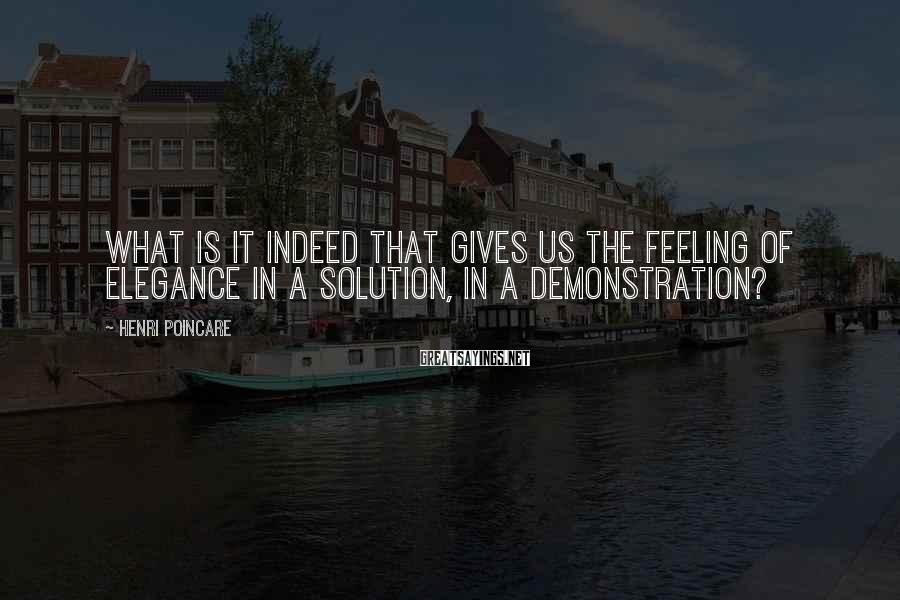 Henri Poincare Sayings: What is it indeed that gives us the feeling of elegance in a solution, in