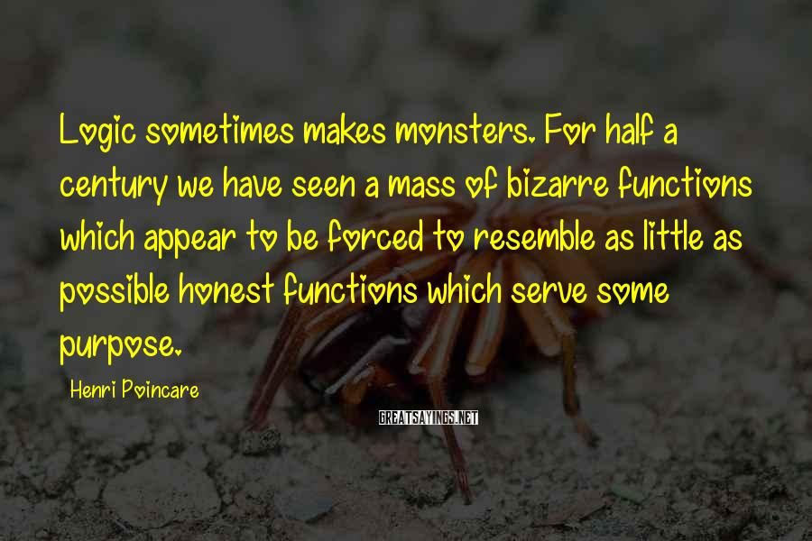 Henri Poincare Sayings: Logic sometimes makes monsters. For half a century we have seen a mass of bizarre