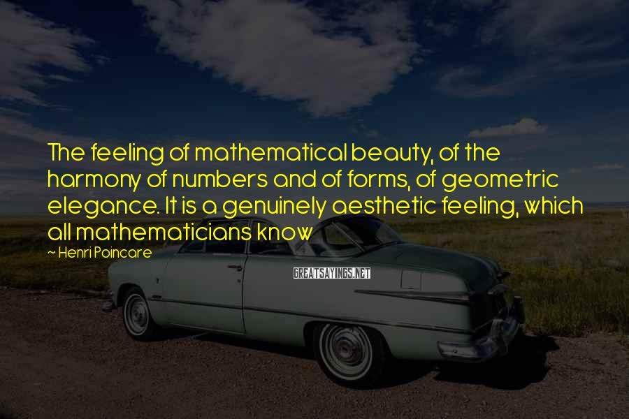 Henri Poincare Sayings: The feeling of mathematical beauty, of the harmony of numbers and of forms, of geometric