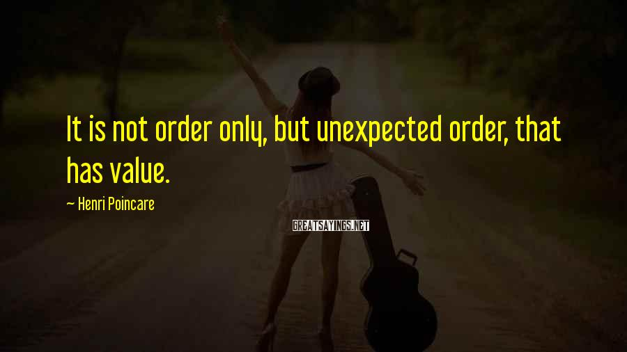 Henri Poincare Sayings: It is not order only, but unexpected order, that has value.