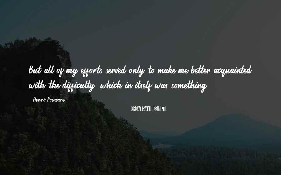 Henri Poincare Sayings: But all of my efforts served only to make me better acquainted with the difficulty,
