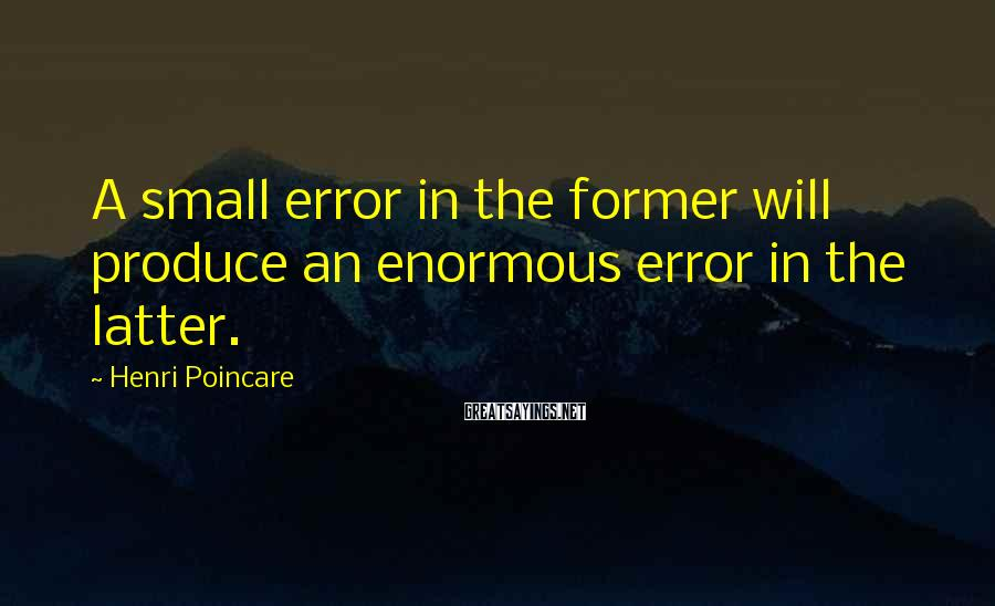Henri Poincare Sayings: A small error in the former will produce an enormous error in the latter.
