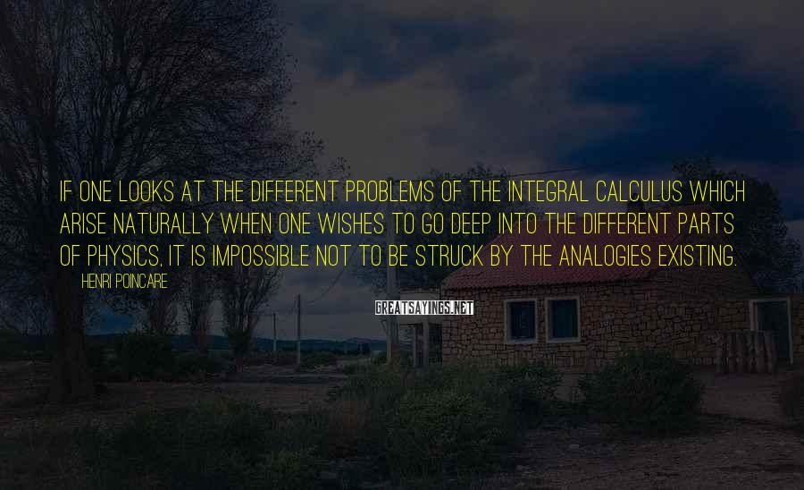 Henri Poincare Sayings: If one looks at the different problems of the integral calculus which arise naturally when