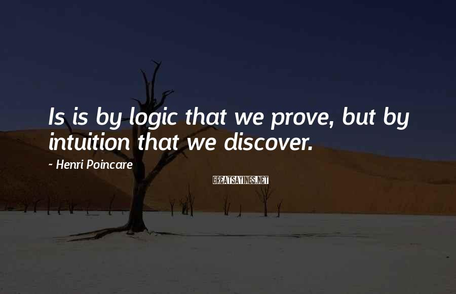 Henri Poincare Sayings: Is is by logic that we prove, but by intuition that we discover.