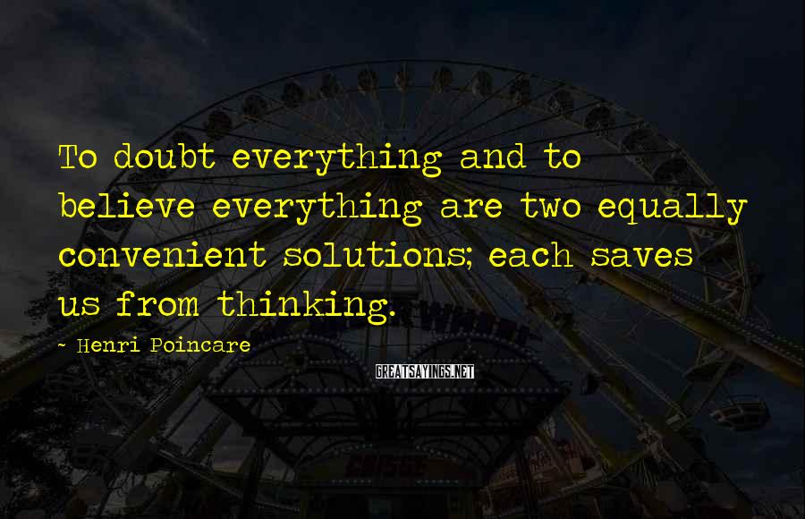 Henri Poincare Sayings: To doubt everything and to believe everything are two equally convenient solutions; each saves us