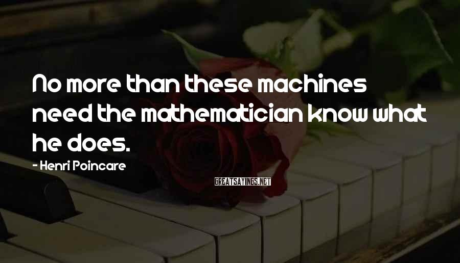 Henri Poincare Sayings: No more than these machines need the mathematician know what he does.