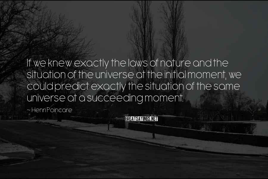 Henri Poincare Sayings: If we knew exactly the laws of nature and the situation of the universe at