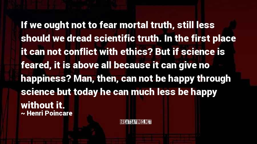 Henri Poincare Sayings: If we ought not to fear mortal truth, still less should we dread scientific truth.