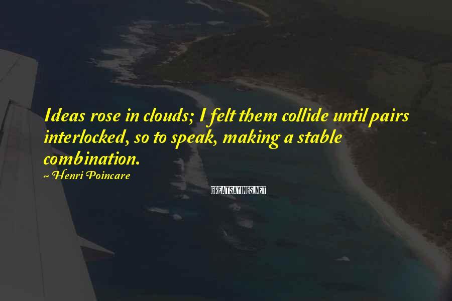 Henri Poincare Sayings: Ideas rose in clouds; I felt them collide until pairs interlocked, so to speak, making
