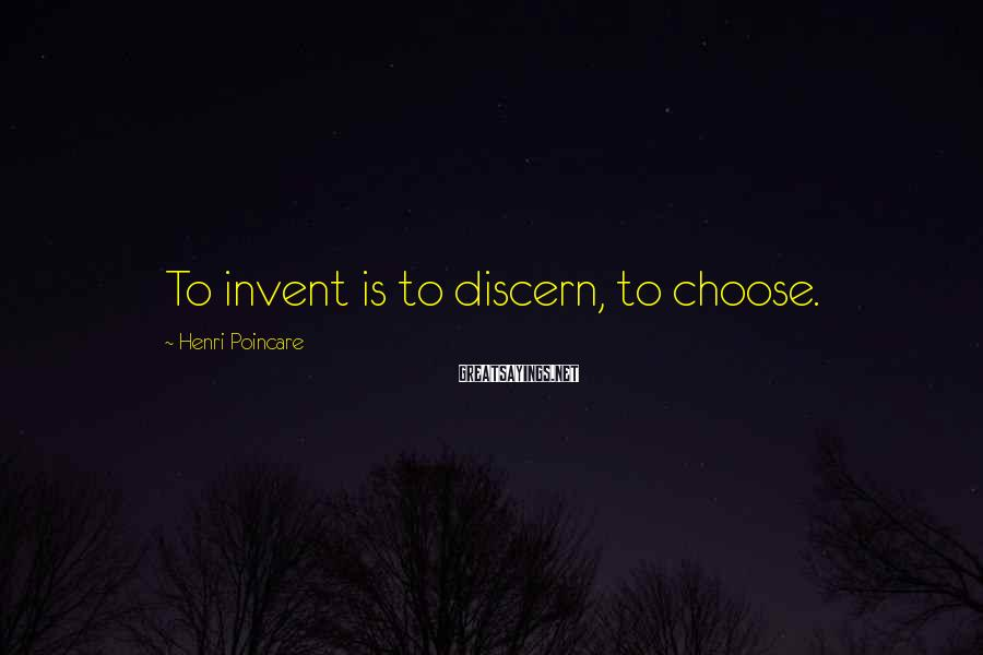 Henri Poincare Sayings: To invent is to discern, to choose.