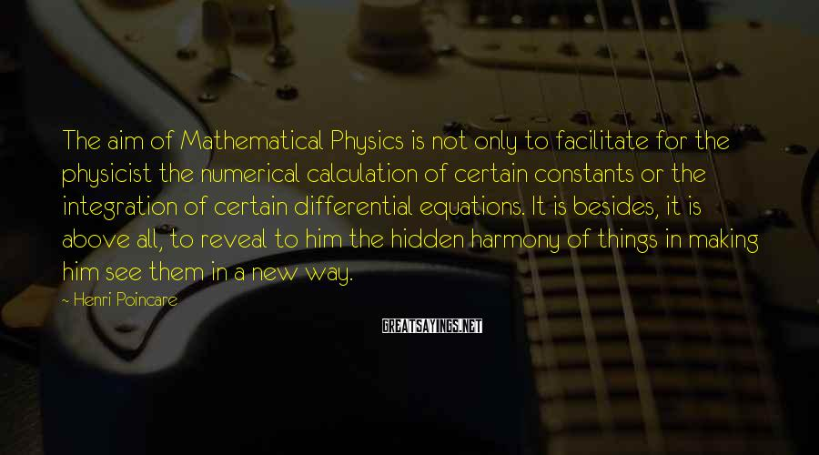 Henri Poincare Sayings: The aim of Mathematical Physics is not only to facilitate for the physicist the numerical