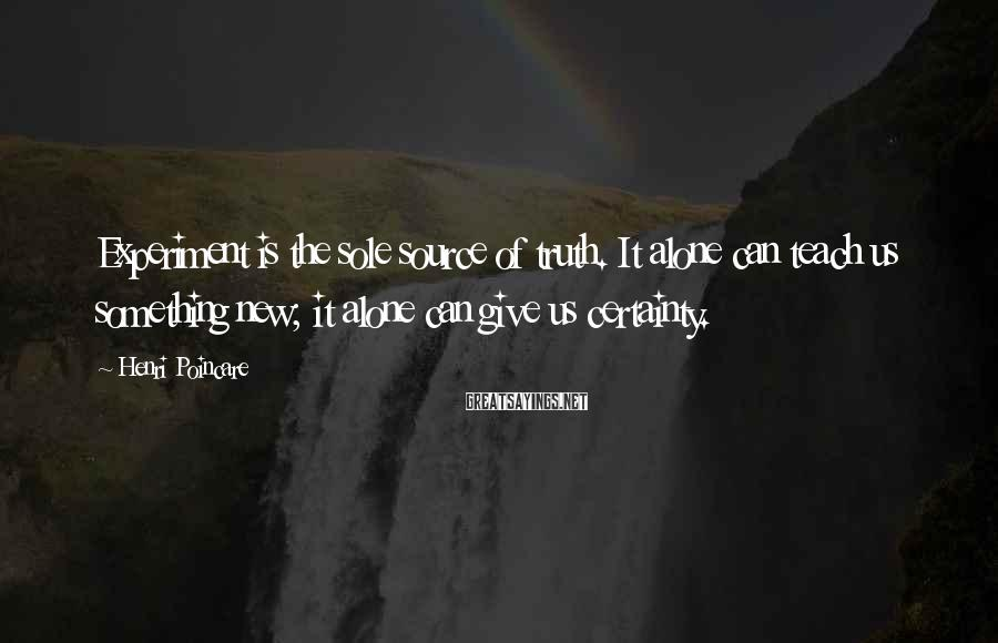 Henri Poincare Sayings: Experiment is the sole source of truth. It alone can teach us something new; it