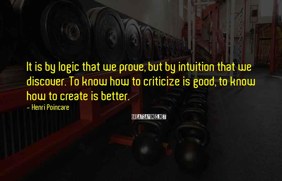 Henri Poincare Sayings: It is by logic that we prove, but by intuition that we discover. To know