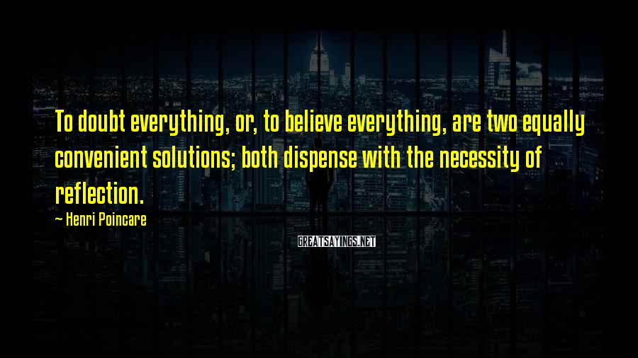Henri Poincare Sayings: To doubt everything, or, to believe everything, are two equally convenient solutions; both dispense with