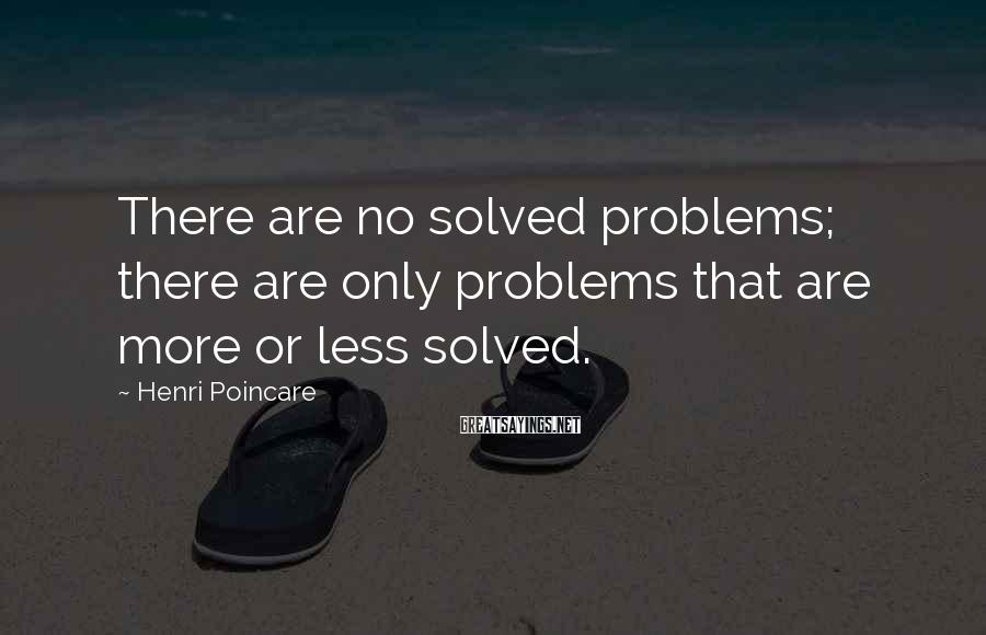Henri Poincare Sayings: There are no solved problems; there are only problems that are more or less solved.