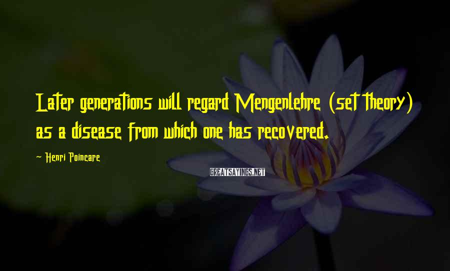 Henri Poincare Sayings: Later generations will regard Mengenlehre (set theory) as a disease from which one has recovered.