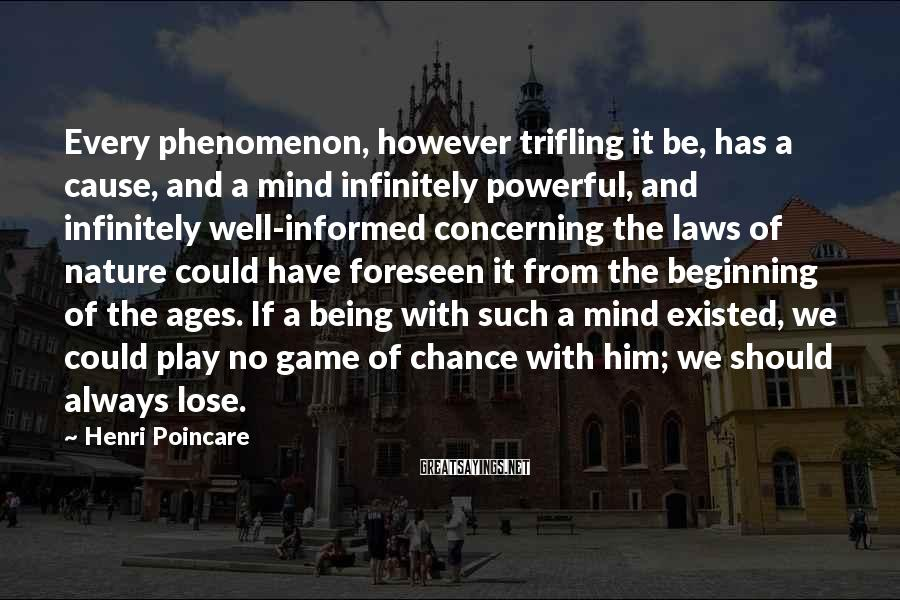 Henri Poincare Sayings: Every phenomenon, however trifling it be, has a cause, and a mind infinitely powerful, and