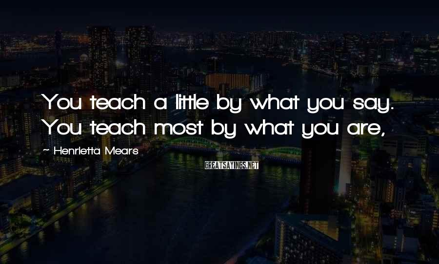 Henrietta Mears Sayings: You teach a little by what you say. You teach most by what you are,