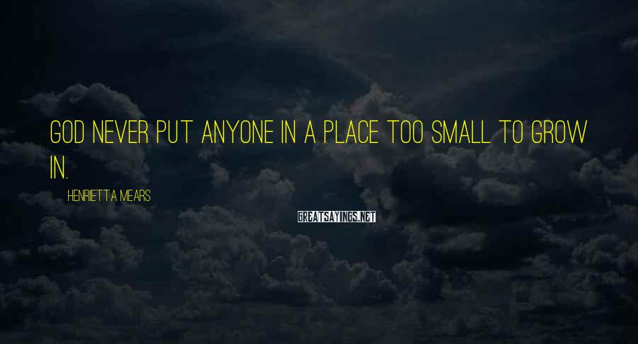 Henrietta Mears Sayings: God never put anyone in a place too small to grow in.