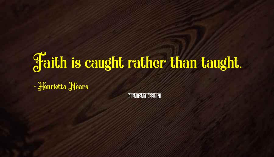 Henrietta Mears Sayings: Faith is caught rather than taught.