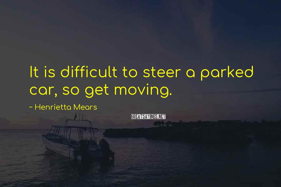Henrietta Mears Sayings: It is difficult to steer a parked car, so get moving.