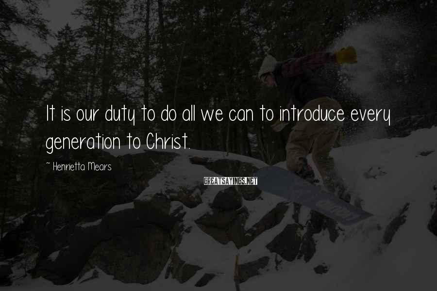 Henrietta Mears Sayings: It is our duty to do all we can to introduce every generation to Christ.