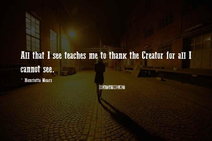 Henrietta Mears Sayings: All that I see teaches me to thank the Creator for all I cannot see.