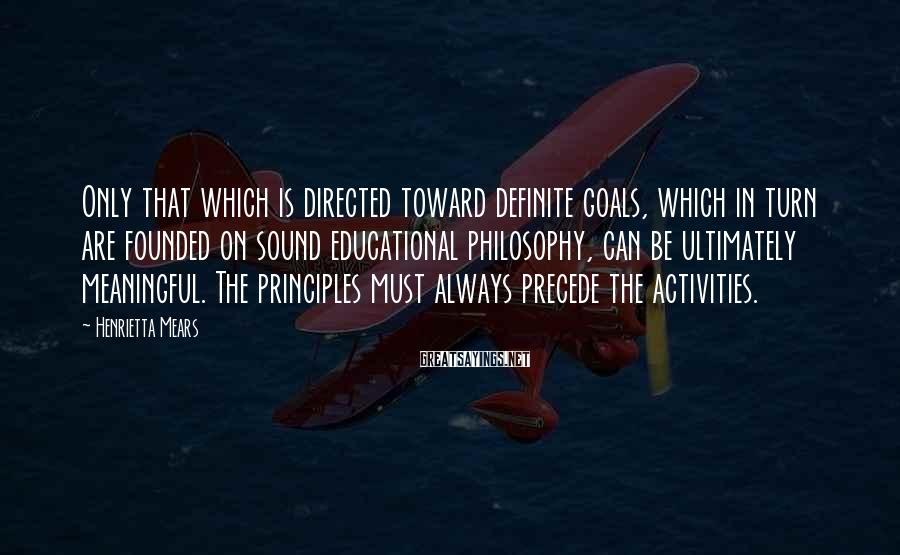 Henrietta Mears Sayings: Only that which is directed toward definite goals, which in turn are founded on sound