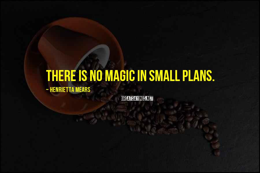 Henrietta Mears Sayings: There is no magic in small plans.
