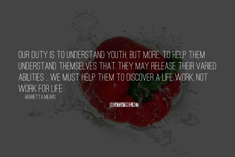 Henrietta Mears Sayings: Our duty is to understand youth, but more, to help them understand themselves that they