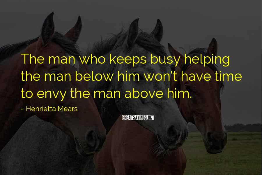 Henrietta Mears Sayings: The man who keeps busy helping the man below him won't have time to envy