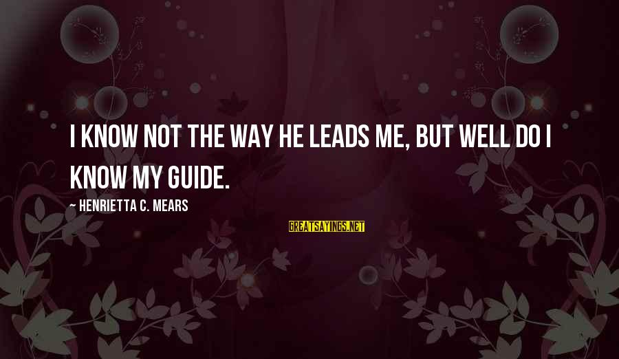 Henrietta Mears Sayings By Henrietta C. Mears: I know not the way He leads me, but well do I know my Guide.