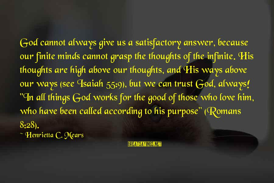 Henrietta Mears Sayings By Henrietta C. Mears: God cannot always give us a satisfactory answer, because our finite minds cannot grasp the