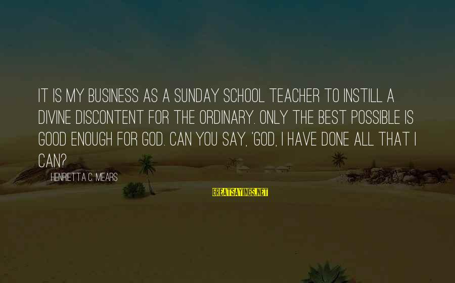 Henrietta Mears Sayings By Henrietta C. Mears: It is my business as a Sunday school teacher to instill a divine discontent for