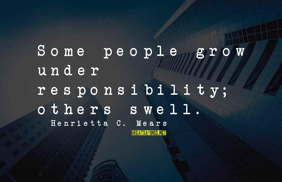 Henrietta Mears Sayings By Henrietta C. Mears: Some people grow under responsibility; others swell.