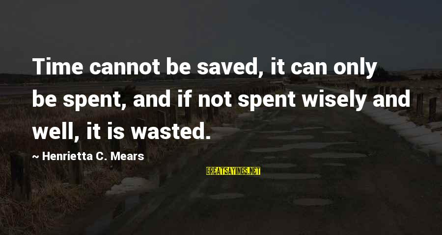 Henrietta Mears Sayings By Henrietta C. Mears: Time cannot be saved, it can only be spent, and if not spent wisely and