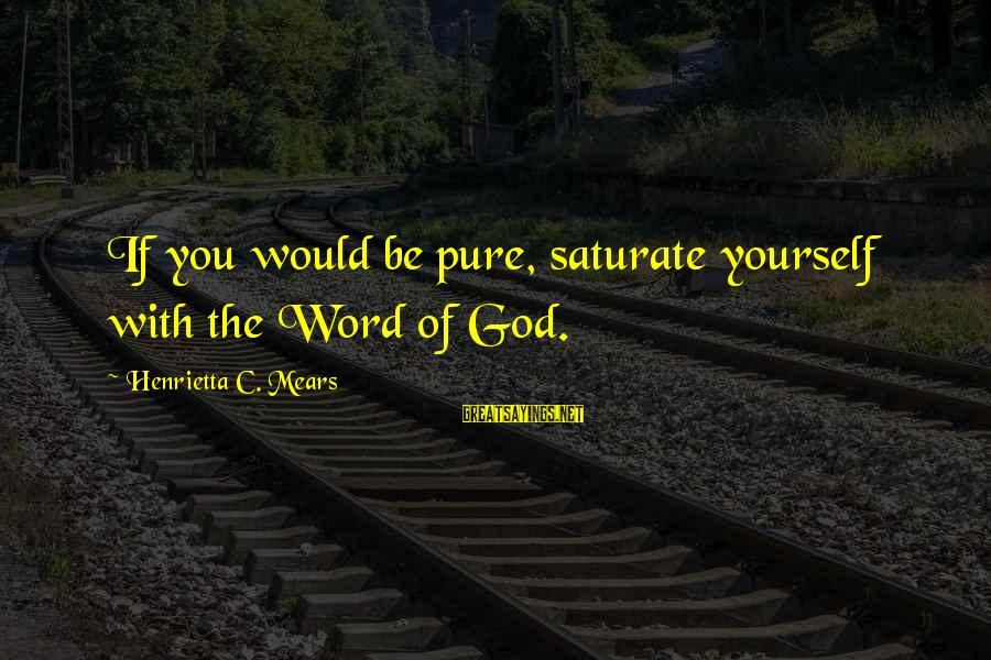 Henrietta Mears Sayings By Henrietta C. Mears: If you would be pure, saturate yourself with the Word of God.