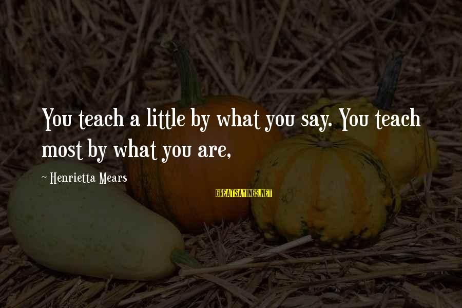 Henrietta Mears Sayings By Henrietta Mears: You teach a little by what you say. You teach most by what you are,